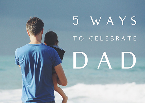 Five ways to celebrate your dad on Fathers' Day
